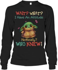 Baby Yoda Wait What I Have An Attitude No Really Who Knew long sleeve