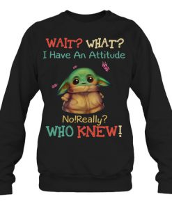Baby Yoda Wait What I Have An Attitude No Really Who Knew sweatshirt