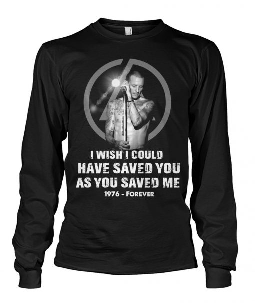 Chester Bennington I wish I could have saved you as you saved me 1976 - forever Long sleeve