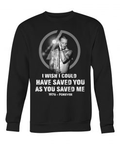 Chester Bennington I wish I could have saved you as you saved me 1976 - forever Sweatshirt
