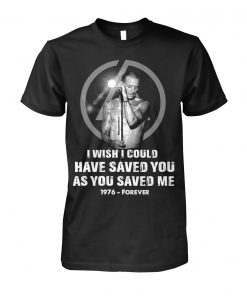 Chester Bennington I wish I could have saved you as you saved me 1976 - forever T-shirt