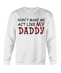 Don't make me act like my daddy sweatshirt