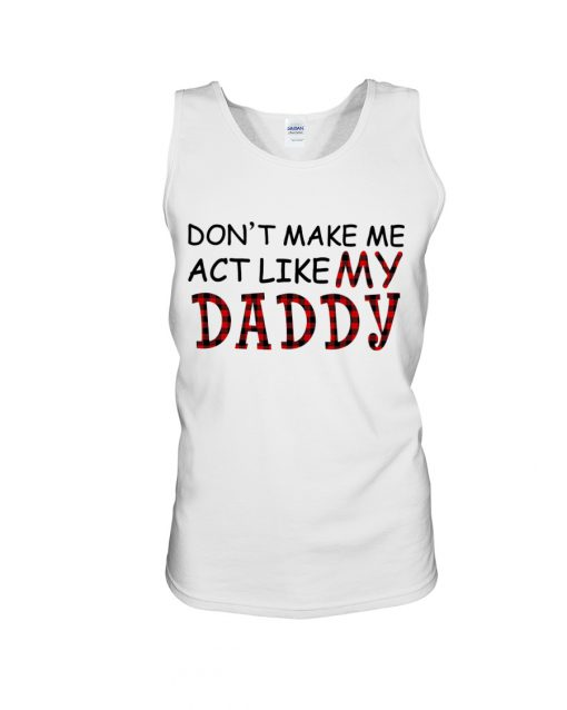 Don't make me act like my daddy tank top