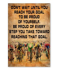 Don't wait until you reach your goal to be proud of yourself Be proud of every step you take bicycles poster