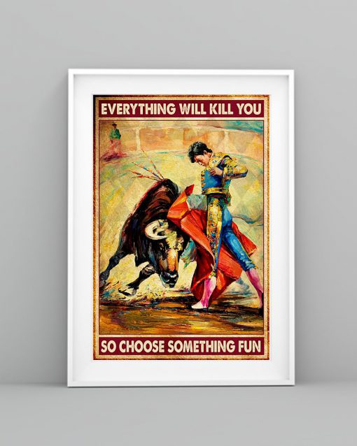Everything will kill you so choose something fun Bullfighting poster 1