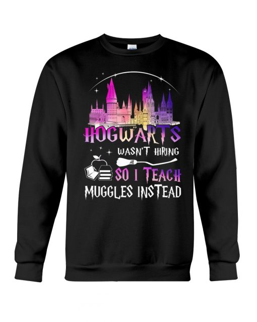 Hogwarts wasn't hiring so I teach muggles instead Sweatshirt