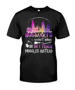 Hogwarts wasn't hiring so I teach muggles instead T-shirt
