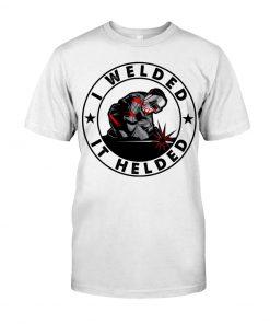 I Welded It Helded T-Shirt