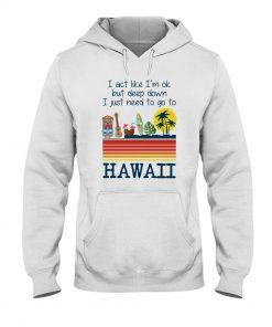 I act like I'm ok but deep down I just need to go to Hawaii hoodie