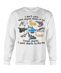 I don't care what anyone thinks of me Except sharks I want sharks to like me Sweatshirt