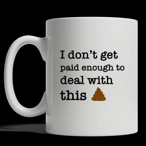I don't get paid enough to deal with this shit mug