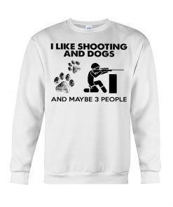 I like shooting and dogs and maybe 3 people sweatshirt