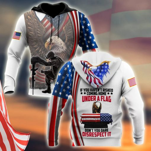 If You Haven't Risked Coming Home Under A Flag Don't you dare disrespect it US Veteran 3D All Over Printed Hoodie