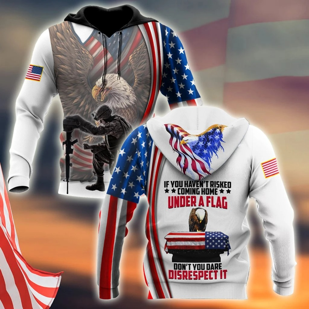 Free If You Haven't Risked Coming Home Under A Flag Don't you dare disrespect it US Veteran 3D All Over Printed Hoodie