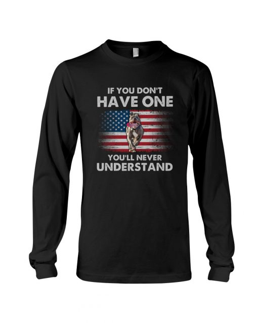 If you don't have one you'll never understand Pitbull American Flag Long sleeve