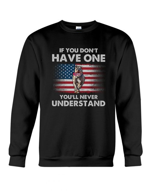 If you don't have one you'll never understand Pitbull American Flag Sweatshirt