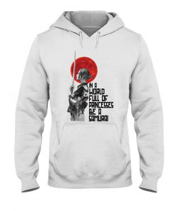 In a world full of princesses Be a samurai hoodie