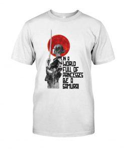 In a world full of princesses Be a samurai shirt