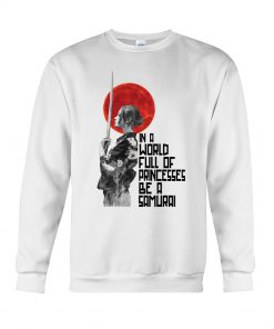 In a world full of princesses Be a samurai sweatshirt