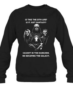Is this the sith life Is it just fantasy Caught in the darkside No escaping the galaxy Sweatshirt