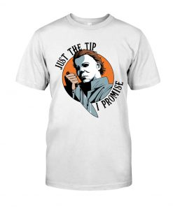 Just the tip I promise Michael Myers shirt