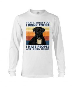 Labrador Retriever That's what I do I drink coffee I hate people and I know things long sleeve