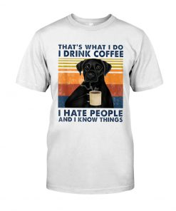 Labrador Retriever That's what I do I drink coffee I hate people and I know things shirt