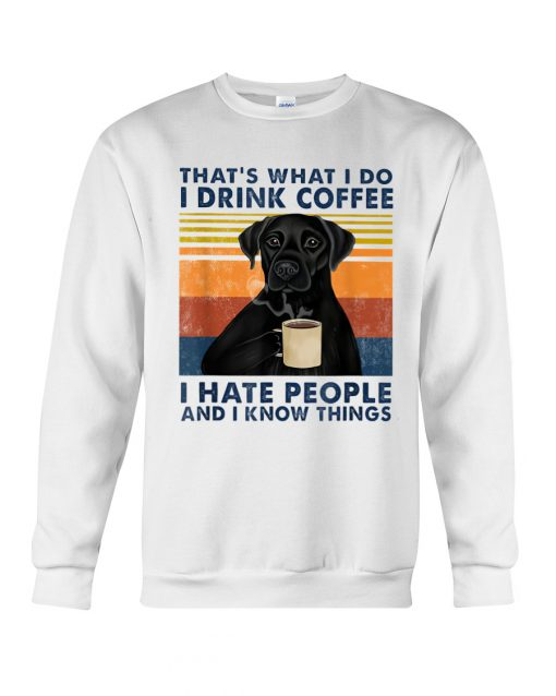 Labrador Retriever That's what I do I drink coffee I hate people and I know things sweatshirt