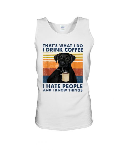 Labrador Retriever That's what I do I drink coffee I hate people and I know things tank top