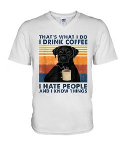 Labrador Retriever That's what I do I drink coffee I hate people and I know things v-neck
