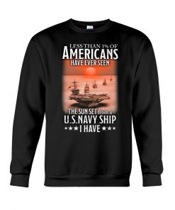 Less than 1% of Americans Have ever seen The sunset from a US Navy Ship I have Sweatshirt