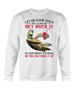 Let me pour you a tall glass of get over it oh and here's a straw so you can fuck it up sea turtle sweatshirt