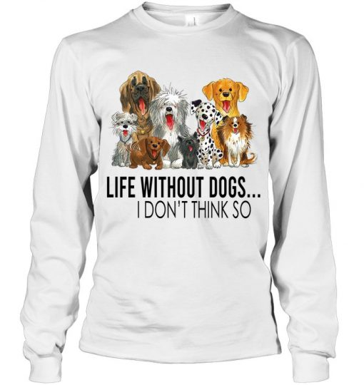 Life without dogs I don't think so Long sleeve