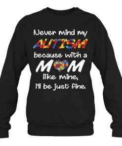 Never mind my autism because with a mom like mine I'll be just fine Sweatshirt