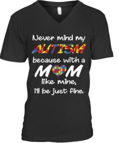Never mind my autism because with a mom like mine I'll be just fine V-neck