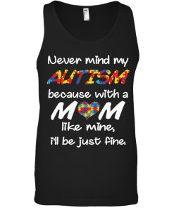 Never mind my autism because with a mom like mine I'll be just fine tank top