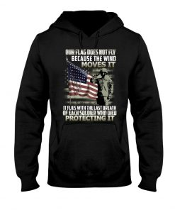 Our flag does not fly because the wind moves it It flies with the last breath of each soldier who died protecting it Hoodie