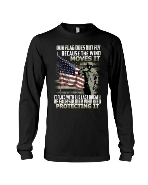 Our flag does not fly because the wind moves it It flies with the last breath of each soldier who died protecting it Long sleeve