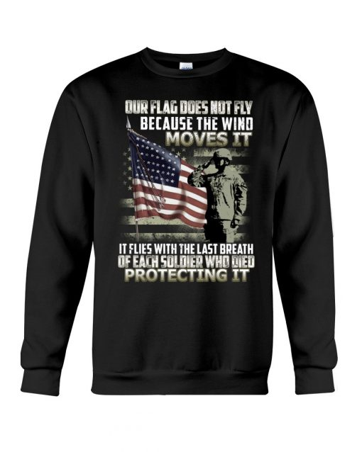 Our flag does not fly because the wind moves it It flies with the last breath of each soldier who died protecting it Sweatshirt