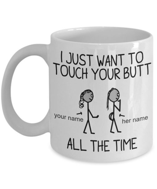 Personalized I just want to touch your butt all the time custom name mug