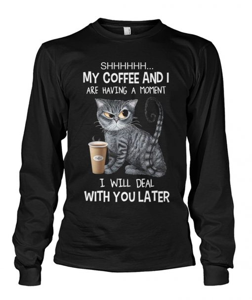 Shhh My coffee and I are having a moment I will deal with you later Long sleeve