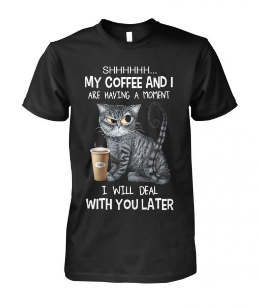 Shhh My coffee and I are having a moment I will deal with you later T-shirt