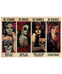 Sugar Skull Be strong when you are weak Be brave when you are scared be humble when you are victorious be badass everyday poster