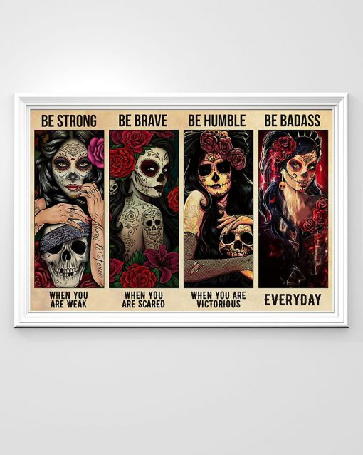 Sugar Skull Be strong when you are weak Be brave when you are scared be humble when you are victorious be badass everyday poster1