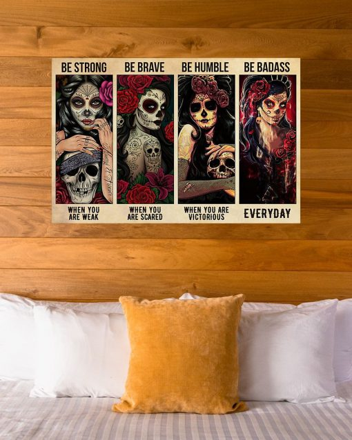 Sugar Skull Be strong when you are weak Be brave when you are scared be humble when you are victorious be badass everyday poster3