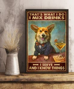 That's what I do I mix drinks I serve and I know things Welsh Corgi Dog poster 1