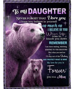 To my daughter Never forget that I love you I hope you believe in yourself as much as I believe in you Bear fleece blanket