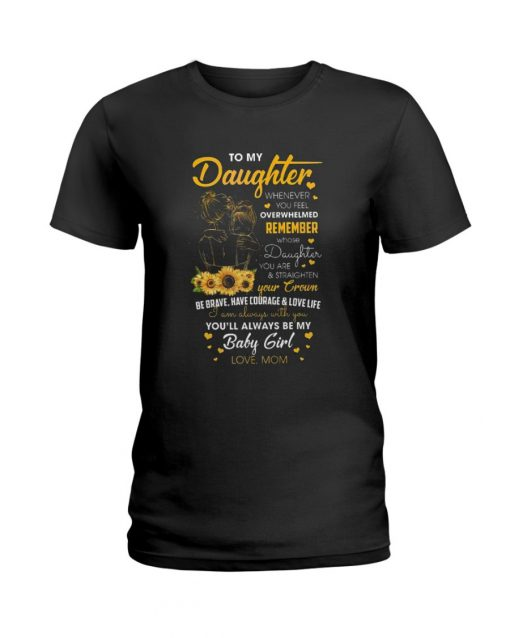 To my daughter whenever you feel overwhelmed remember whose daughter you are sunflower T-shirt