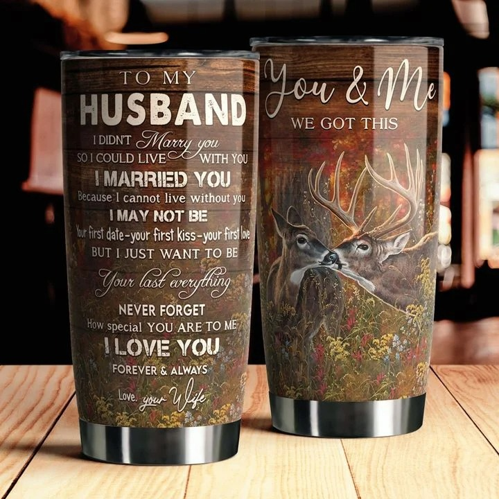To my husband You and me We got this I didn't marry you so I could live with you I married you because I can not live without you Deer tumbler