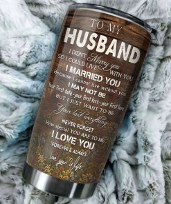 To my husband You and me We got this I didn't marry you so I could live with you I married you because I can not live without you Deer tumbler2